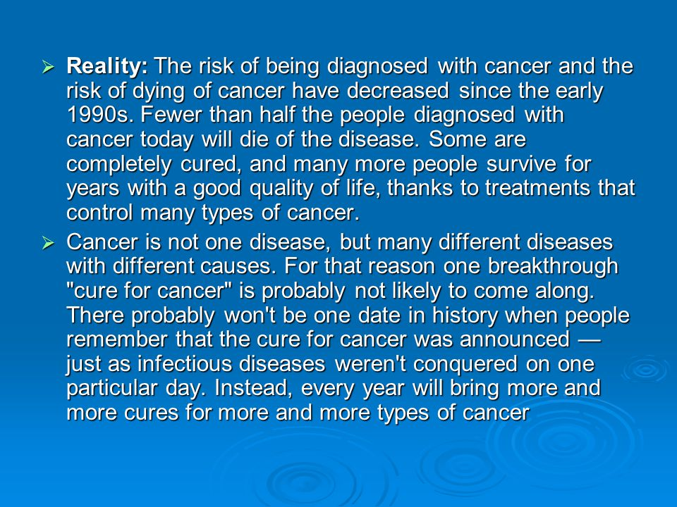 Reality: The risk of being diagnosed with cancer and the risk of dying of cancer have decreased since the early 1990s. Fewer than half the people diagnosed with cancer today will die of the disease. Some are completely cured, and many more people survive for years with a good quality of life, thanks to treatments that control many types of cancer.