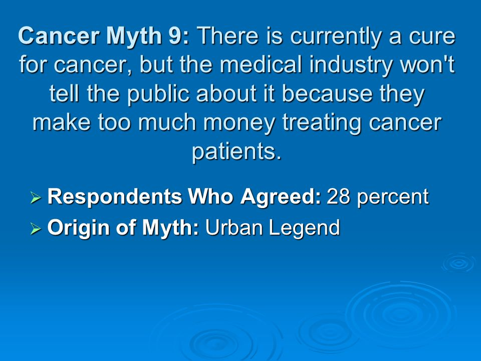 Cancer Myth 9: There is currently a cure for cancer, but the medical industry won t tell the public about it because they make too much money treating cancer patients.