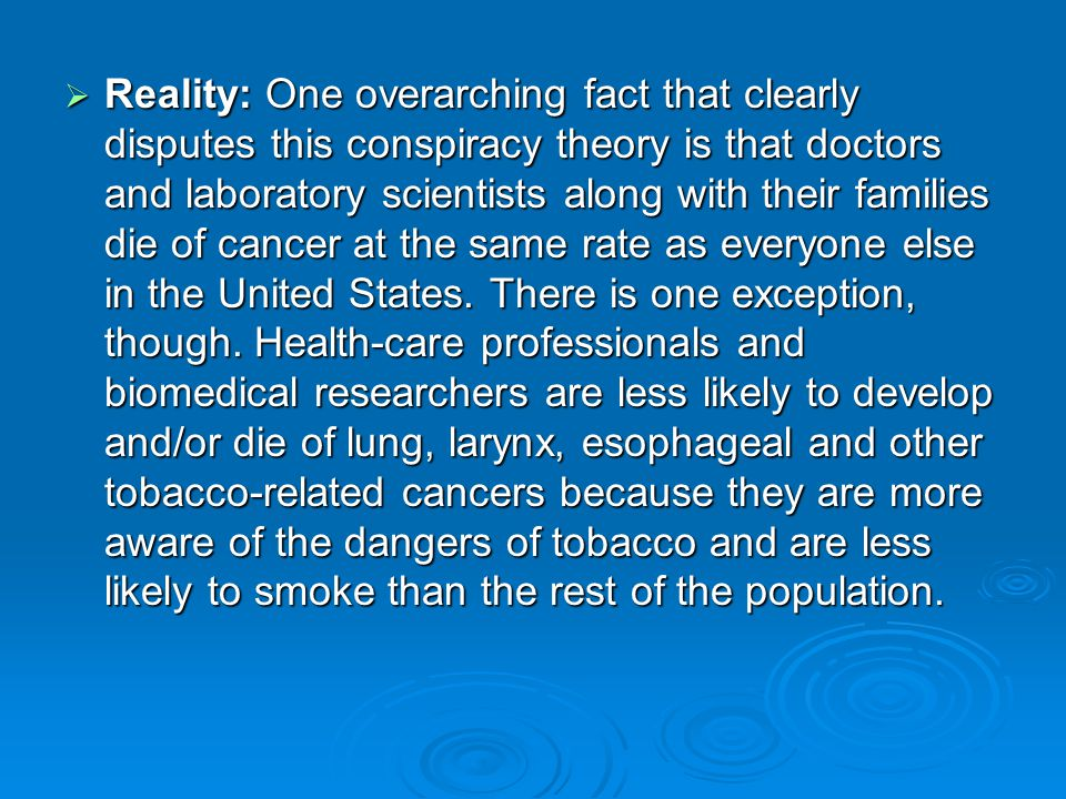 Reality: One overarching fact that clearly disputes this conspiracy theory is that doctors and laboratory scientists along with their families die of cancer at the same rate as everyone else in the United States.
