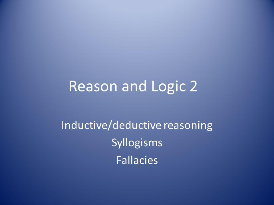Inductive/deductive reasoning Syllogisms Fallacies