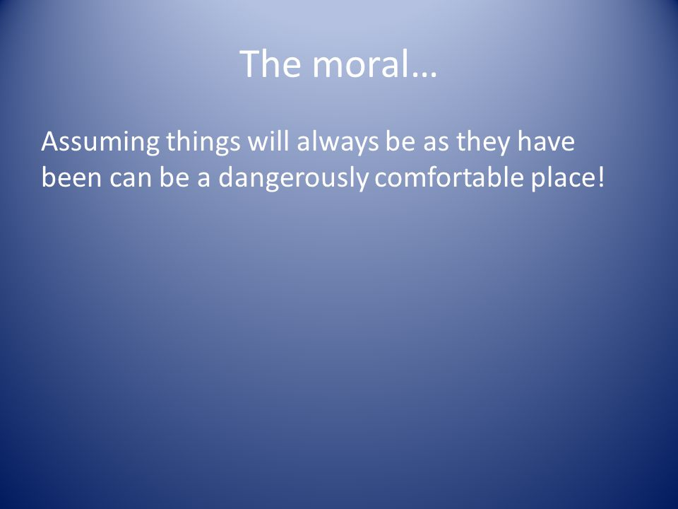 The moral… Assuming things will always be as they have been can be a dangerously comfortable place!