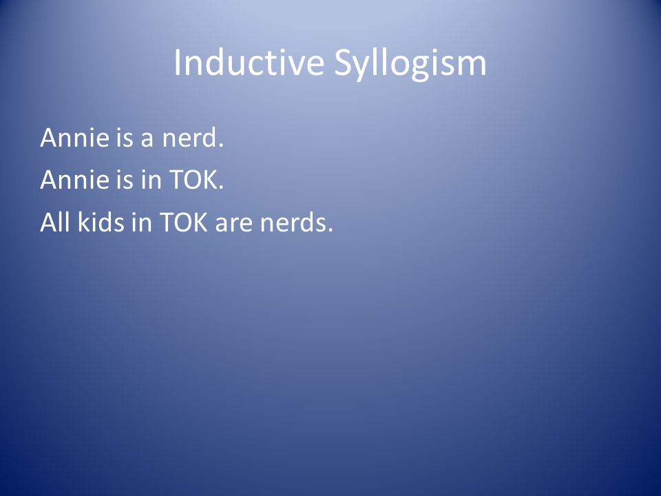 Inductive Syllogism Annie is a nerd. Annie is in TOK. All kids in TOK are nerds.