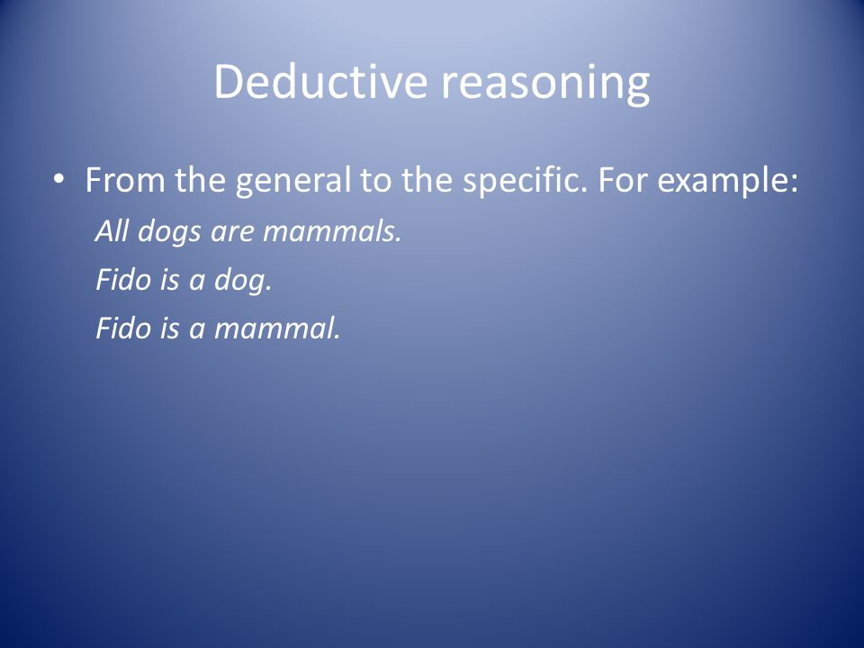 Deductive reasoning From the general to the specific. For example: