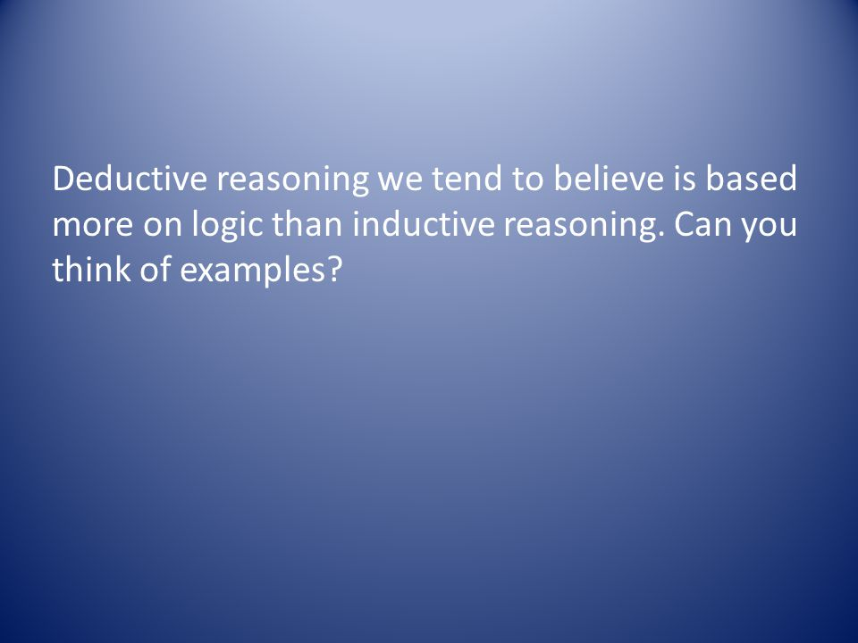 Deductive reasoning we tend to believe is based more on logic than inductive reasoning.