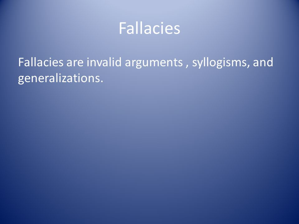 Fallacies Fallacies are invalid arguments , syllogisms, and generalizations.