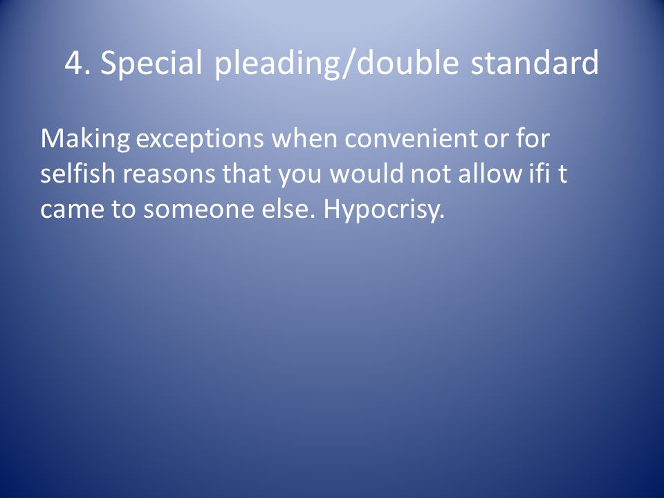 4. Special pleading/double standard