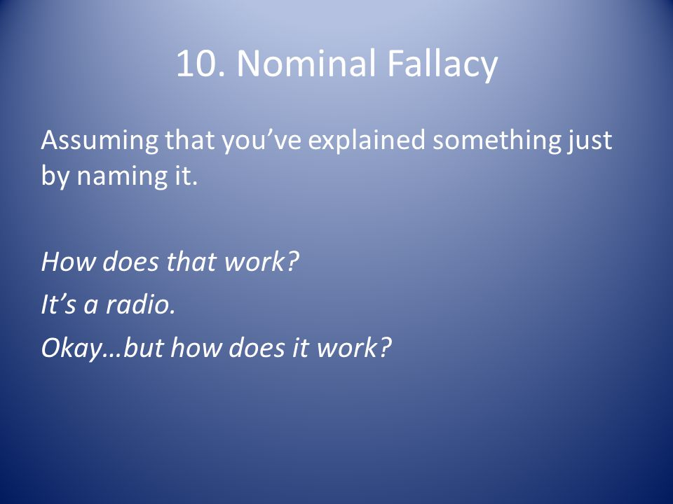 10. Nominal Fallacy Assuming that you've explained something just by naming it.