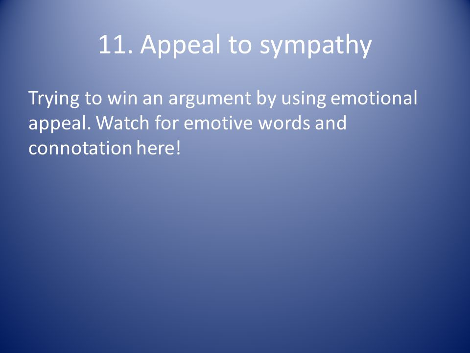11. Appeal to sympathy Trying to win an argument by using emotional appeal.