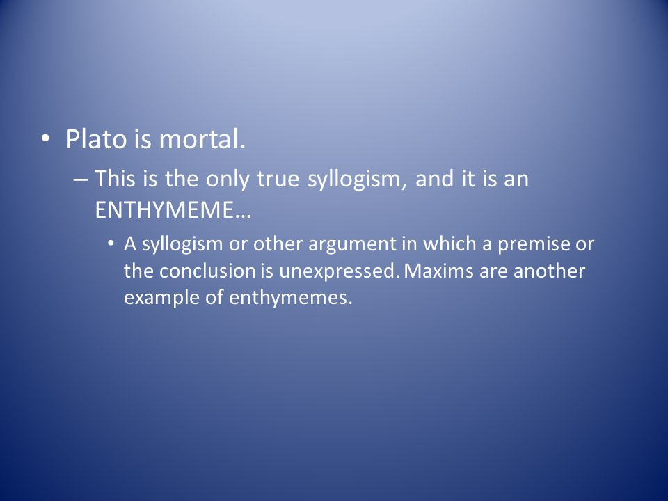 Plato is mortal. This is the only true syllogism, and it is an ENTHYMEME…