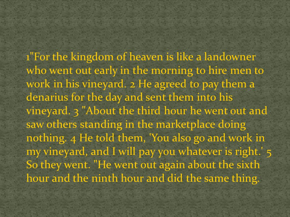 1 For the kingdom of heaven is like a landowner who went out early in the morning to hire men to work in his vineyard.
