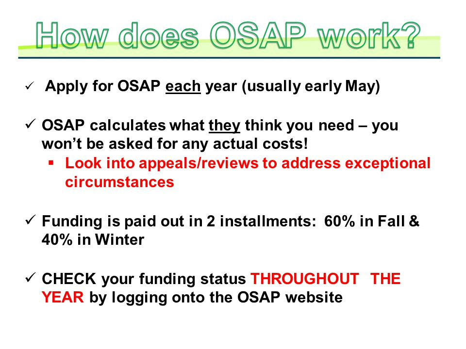 How does OSAP work Apply for OSAP each year (usually early May) OSAP calculates what they think you need – you won't be asked for any actual costs!