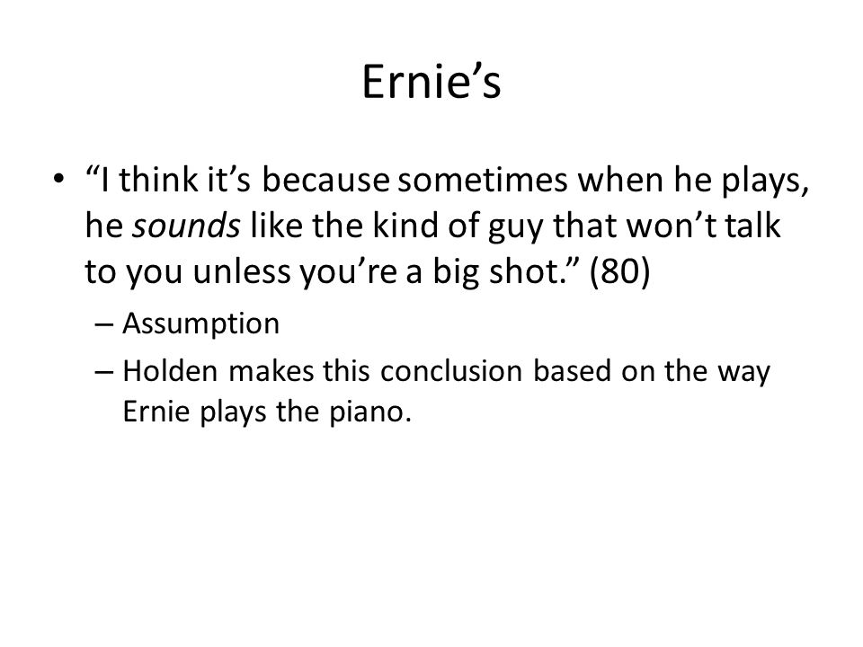Ernie's I think it's because sometimes when he plays, he sounds like the kind of guy that won't talk to you unless you're a big shot. (80)