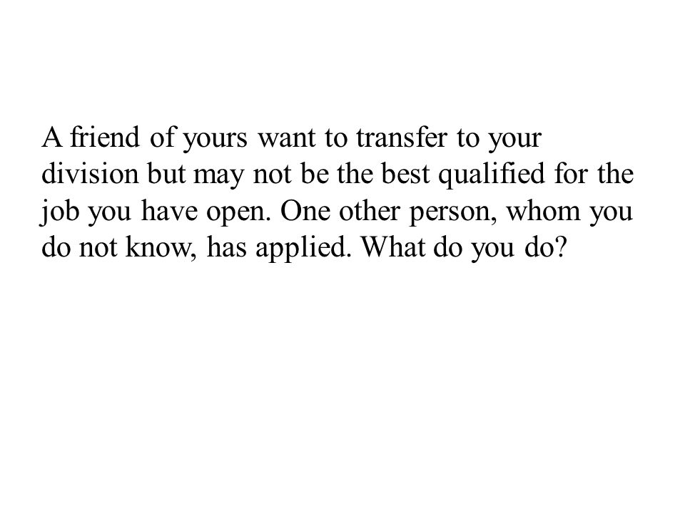 A friend of yours want to transfer to your division but may not be the best qualified for the job you have open.
