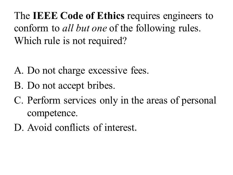 The IEEE Code of Ethics requires engineers to conform to all but one of the following rules. Which rule is not required