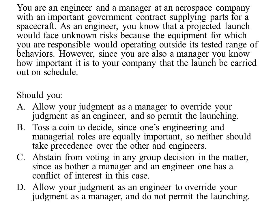 You are an engineer and a manager at an aerospace company with an important government contract supplying parts for a spacecraft. As an engineer, you know that a projected launch would face unknown risks because the equipment for which you are responsible would operating outside its tested range of behaviors. However, since you are also a manager you know how important it is to your company that the launch be carried out on schedule.