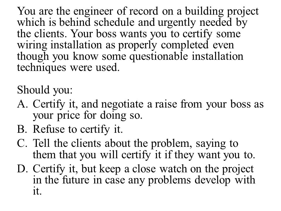 You are the engineer of record on a building project which is behind schedule and urgently needed by the clients. Your boss wants you to certify some wiring installation as properly completed even though you know some questionable installation techniques were used.