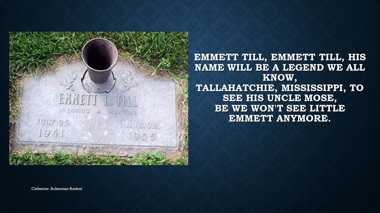 Emmett Till, Emmett Till, his name will be a legend we all know, Tallahatchie, Mississippi, to see his Uncle Mose, Be we won t see little Emmett anymore.