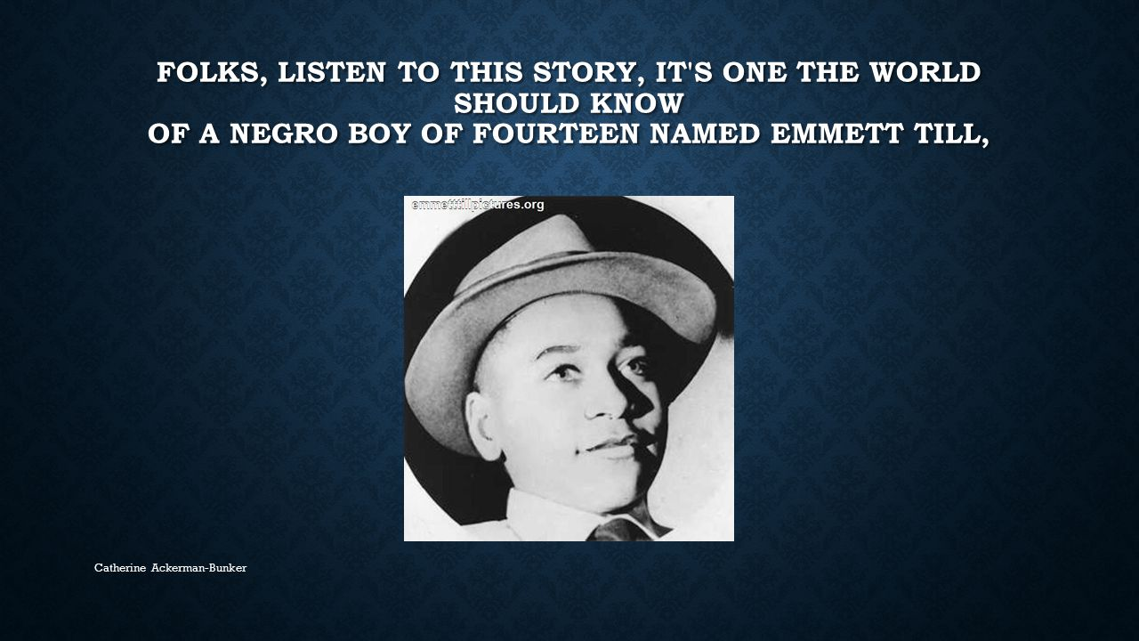 Folks, listen to this story, it s one the world should know Of a Negro boy of fourteen named Emmett Till,