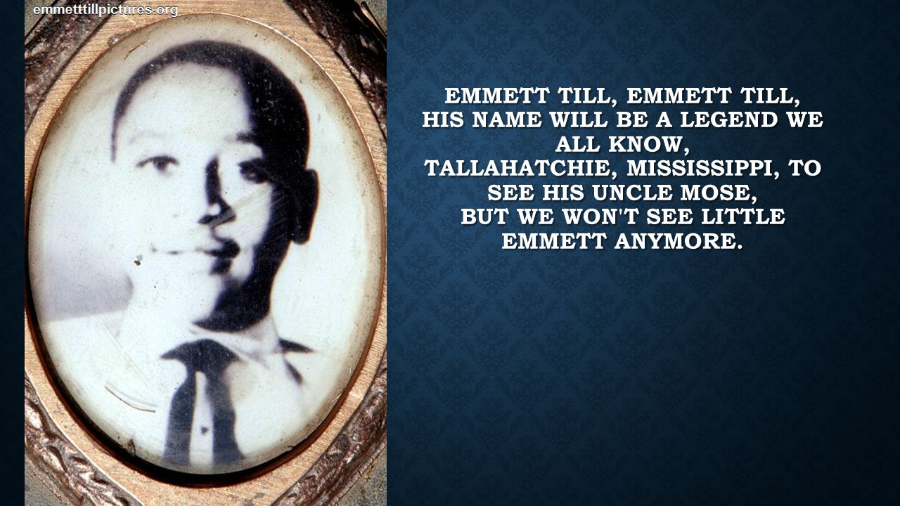 Emmett Till, Emmett Till, his name will be a legend we all know, Tallahatchie, Mississippi, to see his Uncle Mose, But we won t see little Emmett anymore.