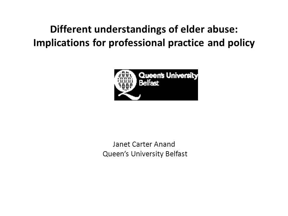 Different understandings of elder abuse: Implications for professional practice and policy Janet Carter Anand Queen's University Belfast