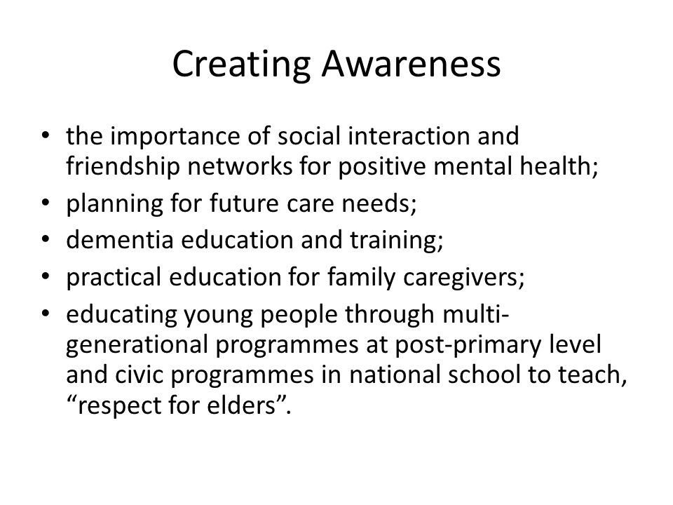 Creating Awareness the importance of social interaction and friendship networks for positive mental health;