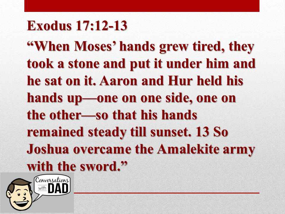 Exodus 17:12-13 When Moses' hands grew tired, they took a stone and put it under him and he sat on it.