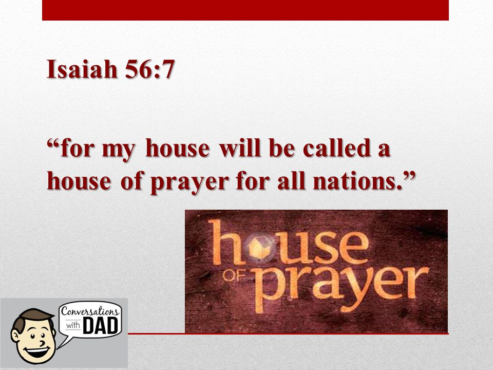 Isaiah 56:7 for my house will be called a house of prayer for all nations.