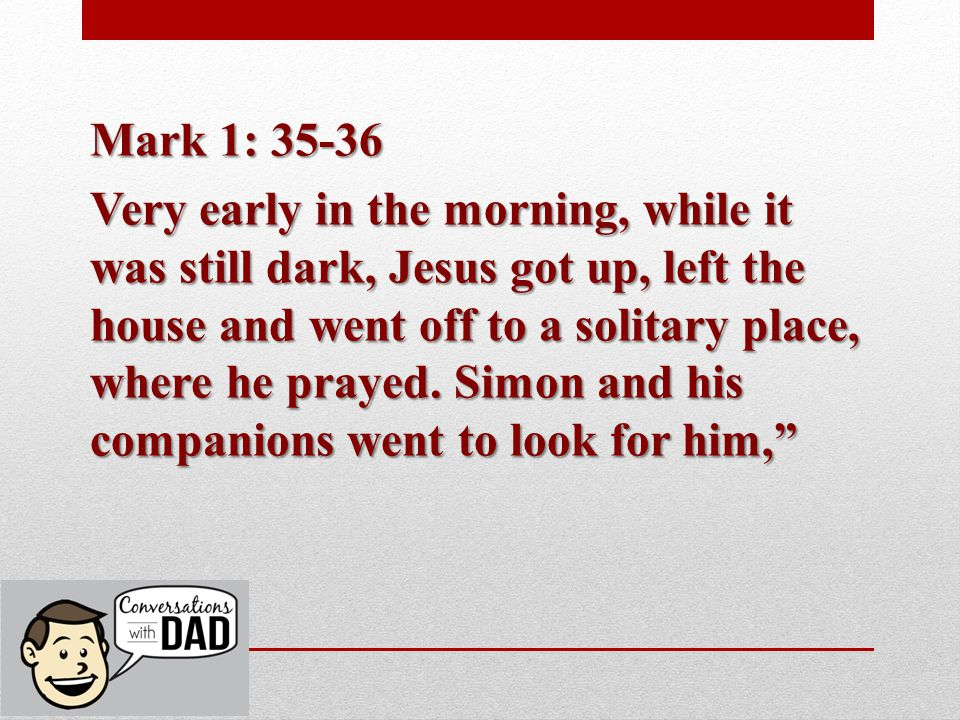 Mark 1: 35-36 Very early in the morning, while it was still dark, Jesus got up, left the house and went off to a solitary place, where he prayed.