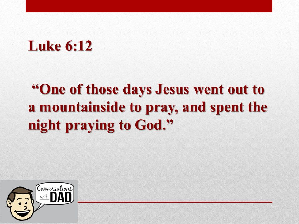 Luke 6:12 One of those days Jesus went out to a mountainside to pray, and spent the night praying to God.