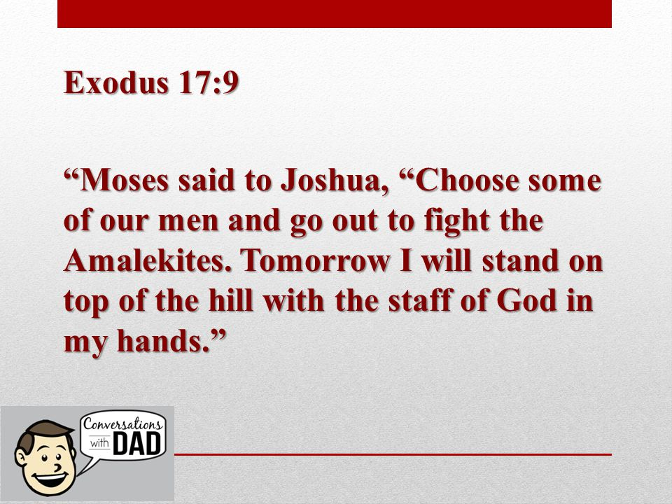 Exodus 17:9 Moses said to Joshua, Choose some of our men and go out to fight the Amalekites.