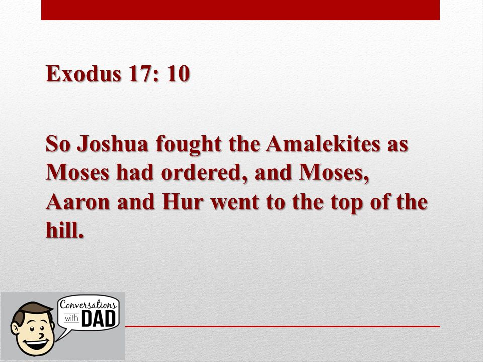 Exodus 17: 10 So Joshua fought the Amalekites as Moses had ordered, and Moses, Aaron and Hur went to the top of the hill.