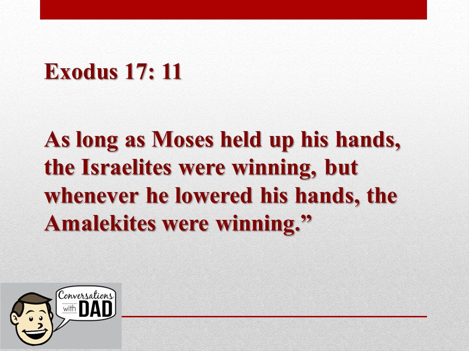 Exodus 17: 11 As long as Moses held up his hands, the Israelites were winning, but whenever he lowered his hands, the Amalekites were winning.