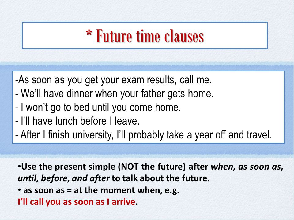 * Future time clauses As soon as you get your exam results, call me.