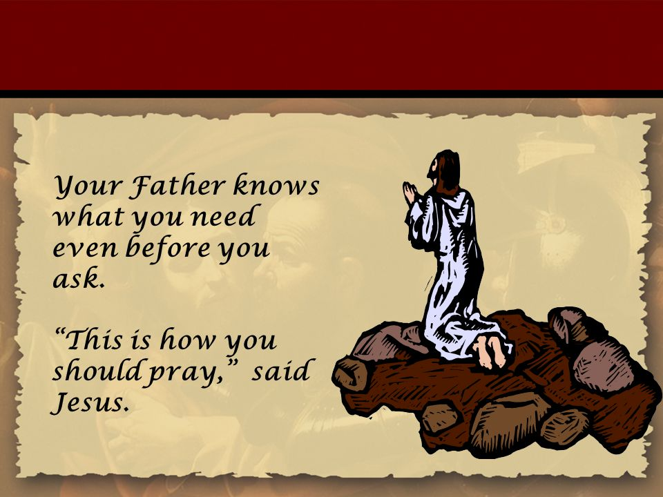 Your Father knows what you need even before you ask.