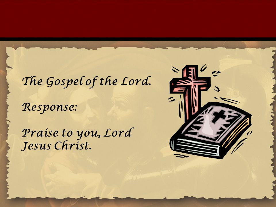 The Gospel of the Lord. Response: Praise to you, Lord Jesus Christ.