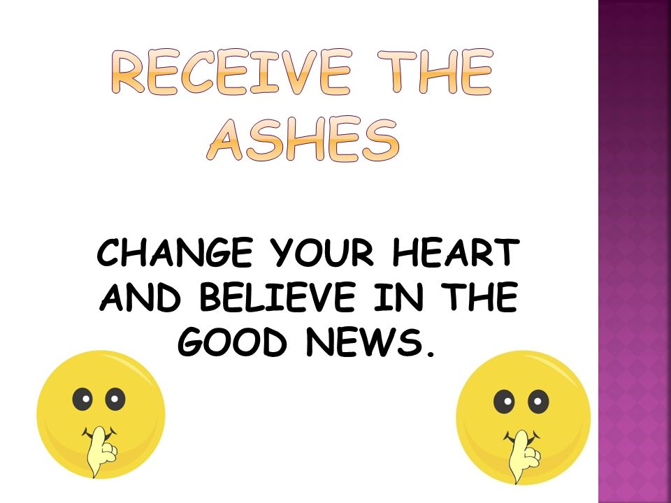 CHANGE YOUR HEART AND BELIEVE IN THE GOOD NEWS.