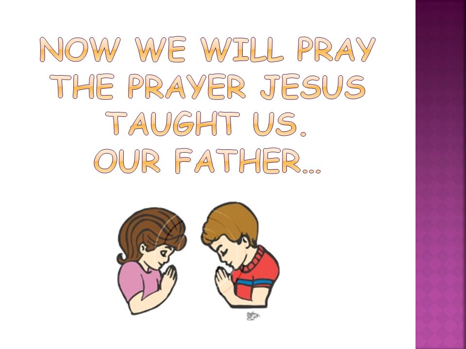 NOW WE WILL PRAY THE PRAYER JESUS TAUGHT US. OUR FATHER…
