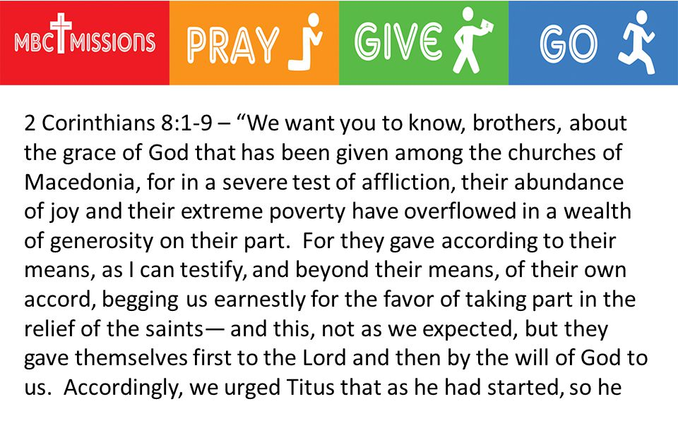 2 Corinthians 8:1-9 – We want you to know, brothers, about the grace of God that has been given among the churches of Macedonia, for in a severe test of affliction, their abundance of joy and their extreme poverty have overflowed in a wealth of generosity on their part.