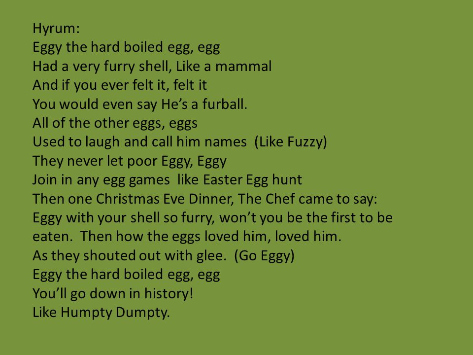 Hyrum: Eggy the hard boiled egg, egg. Had a very furry shell, Like a mammal. And if you ever felt it, felt it.