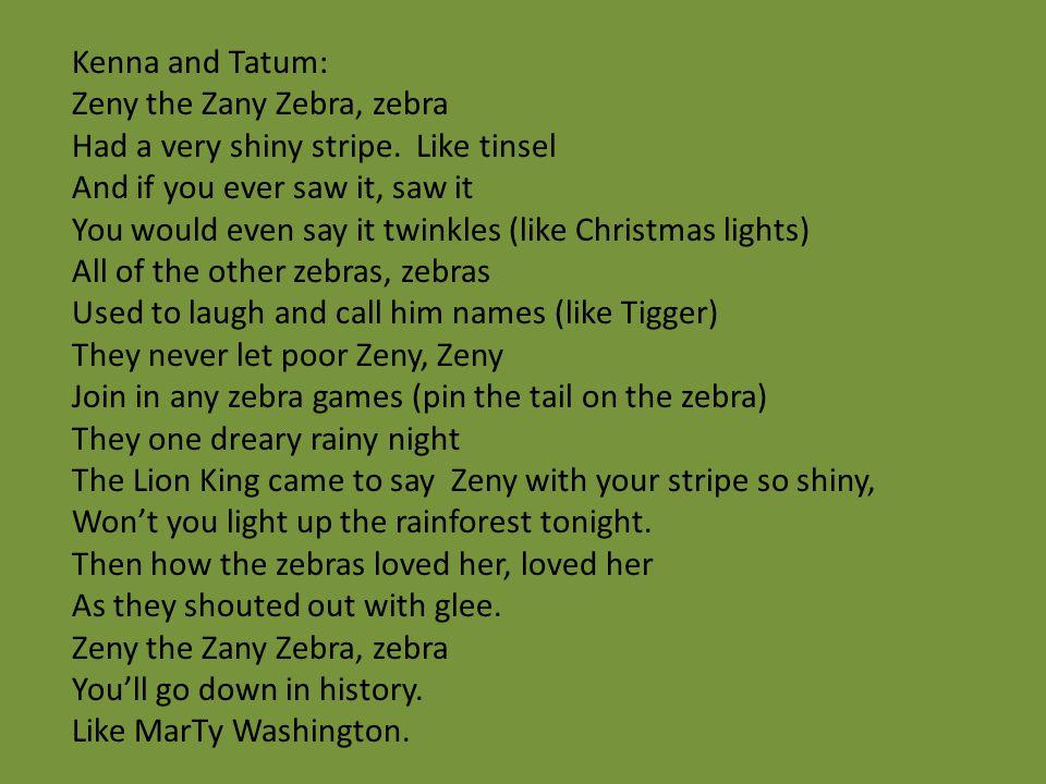 Kenna and Tatum: Zeny the Zany Zebra, zebra. Had a very shiny stripe. Like tinsel. And if you ever saw it, saw it.