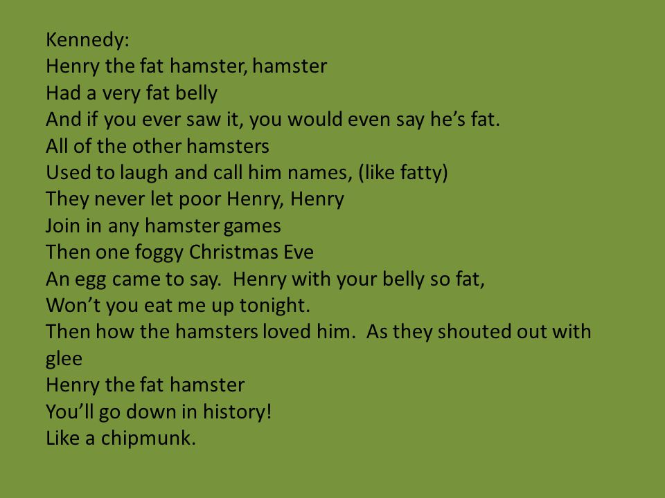 Kennedy: Henry the fat hamster, hamster. Had a very fat belly. And if you ever saw it, you would even say he's fat.