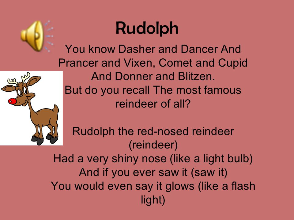 Rudolph You know Dasher and Dancer And Prancer and Vixen, Comet and Cupid And Donner and Blitzen. But do you recall The most famous reindeer of all