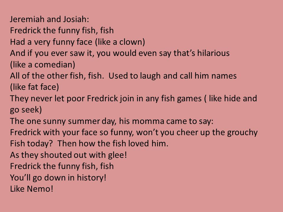 Jeremiah and Josiah: Fredrick the funny fish, fish. Had a very funny face (like a clown)