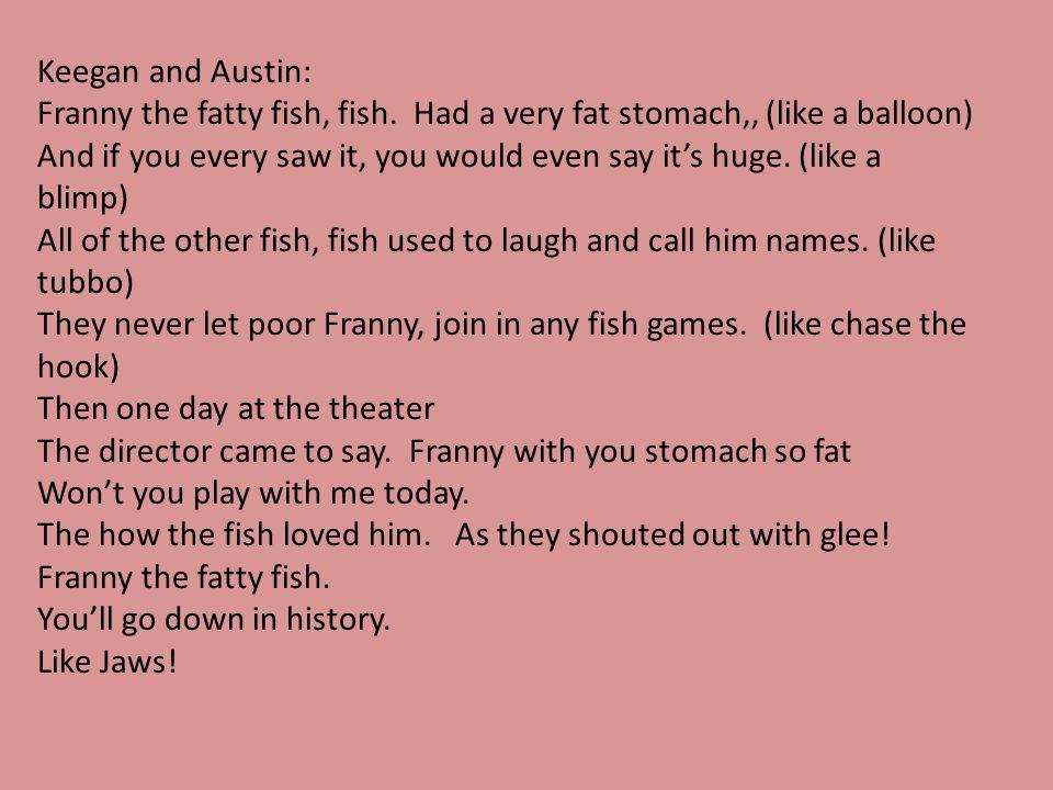 Keegan and Austin: Franny the fatty fish, fish. Had a very fat stomach,, (like a balloon)