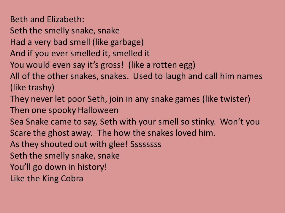 Beth and Elizabeth: Seth the smelly snake, snake. Had a very bad smell (like garbage) And if you ever smelled it, smelled it.