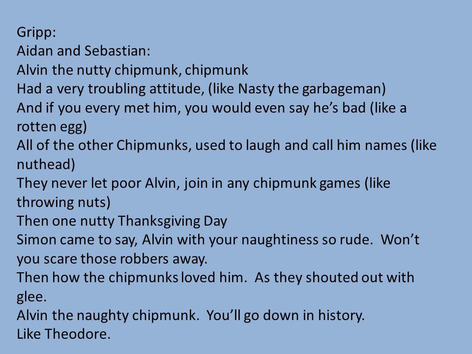 Gripp: Aidan and Sebastian: Alvin the nutty chipmunk, chipmunk. Had a very troubling attitude, (like Nasty the garbageman)