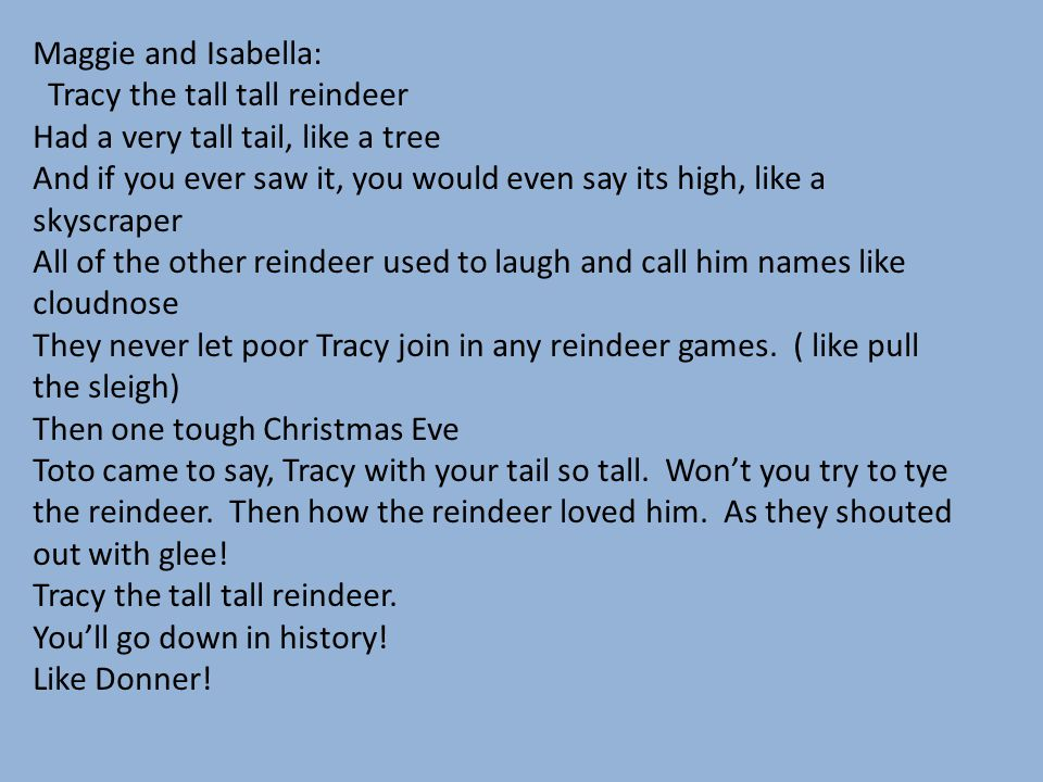 Maggie and Isabella: Tracy the tall tall reindeer. Had a very tall tail, like a tree.