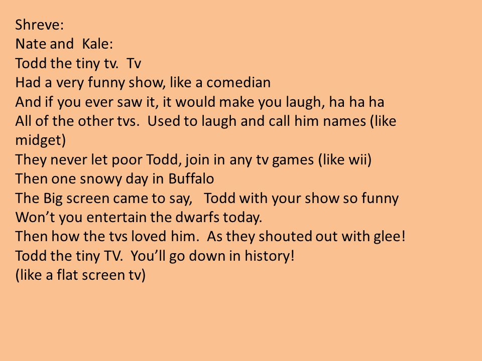 Shreve: Nate and Kale: Todd the tiny tv. Tv. Had a very funny show, like a comedian. And if you ever saw it, it would make you laugh, ha ha ha.