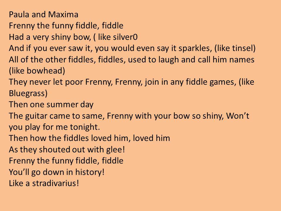 Paula and Maxima Frenny the funny fiddle, fiddle. Had a very shiny bow, ( like silver0.