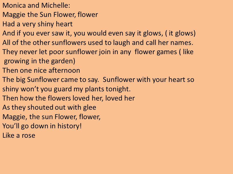 Monica and Michelle: Maggie the Sun Flower, flower. Had a very shiny heart. And if you ever saw it, you would even say it glows, ( it glows)